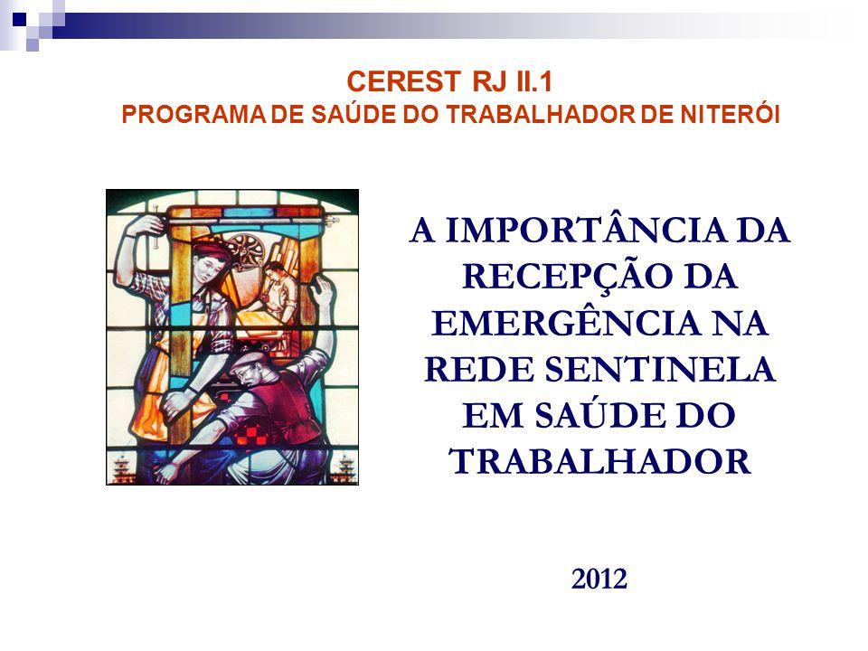 A IMPORTÂNCIA DA RECEPÇÃO DA EMERGÊNCIA NA REDE SENTINELA EM SAÚDE DO TRABALHADOR 2012 CEREST RJ II.1 PROGRAMA DE SAÚDE DO TRABALHADOR DE NITERÓI
