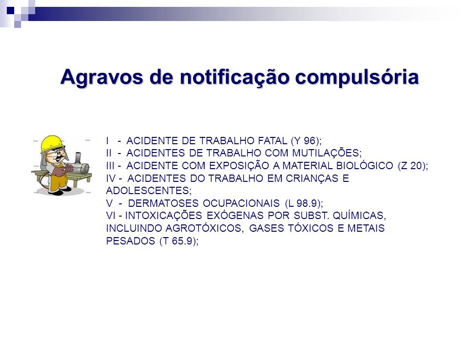 I - ACIDENTE DE TRABALHO FATAL (Y 96); II - ACIDENTES DE TRABALHO COM MUTILAÇÕES; III - ACIDENTE COM EXPOSIÇÃO A MATERIAL BIOLÓGICO (Z 20); IV - ACIDENTES DO TRABALHO EM CRIANÇAS E ADOLESCENTES; V - DERMATOSES OCUPACIONAIS (L 98.9); VI - INTOXICAÇÕES EXÓGENAS POR SUBST.