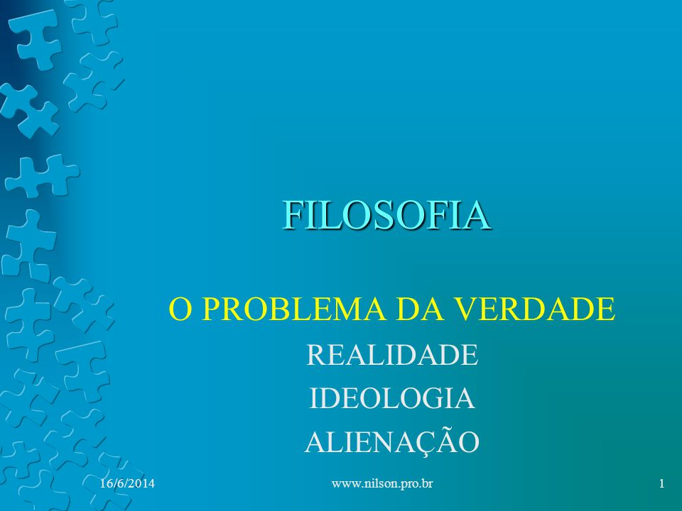 FILOSOFIA O PROBLEMA DA VERDADE REALIDADE IDEOLOGIA ALIENAÇÃO 16/6/20141www.nilson.pro.br