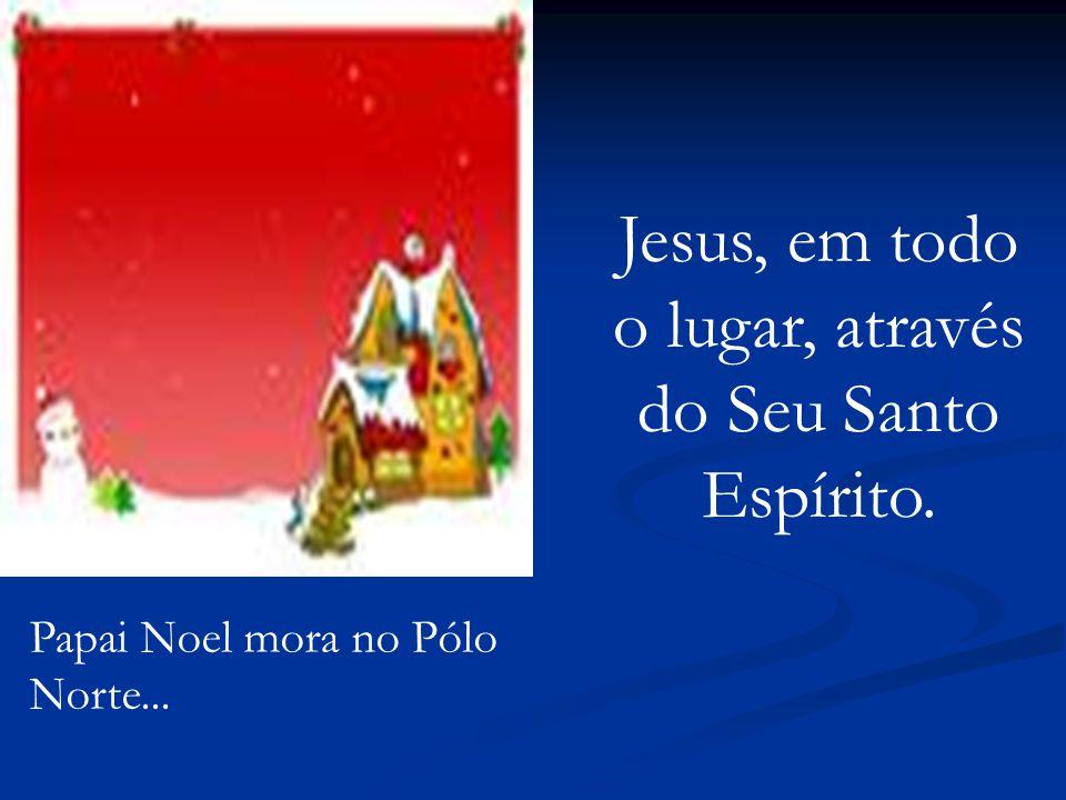 Papai Noel mora no Pólo Norte... Jesus, em todo o lugar, através do Seu Santo Espírito.