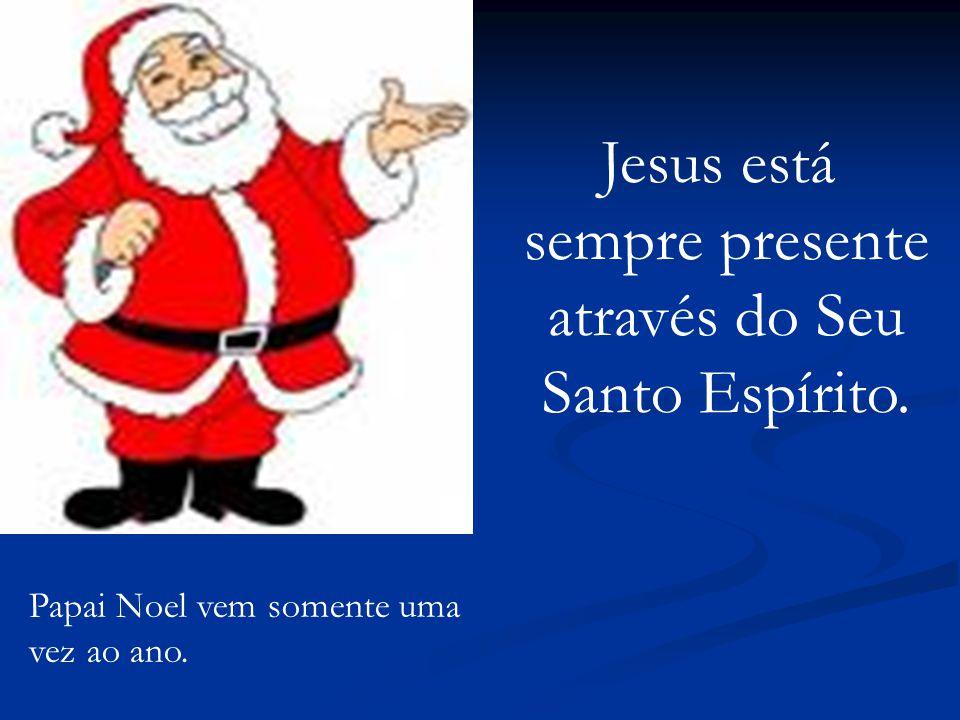 Papai Noel vem somente uma vez ao ano. Jesus está sempre presente através do Seu Santo Espírito.