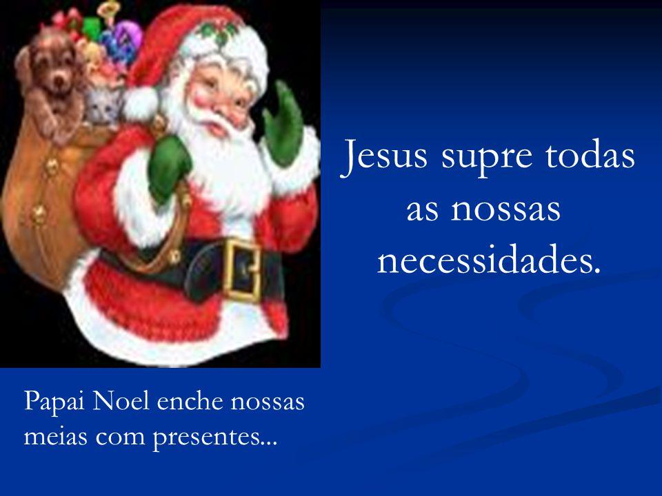 Papai Noel enche nossas meias com presentes... Jesus supre todas as nossas necessidades.
