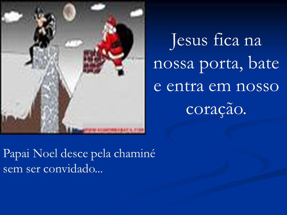 Papai Noel desce pela chaminé sem ser convidado... Jesus fica na nossa porta, bate e entra em nosso coração.