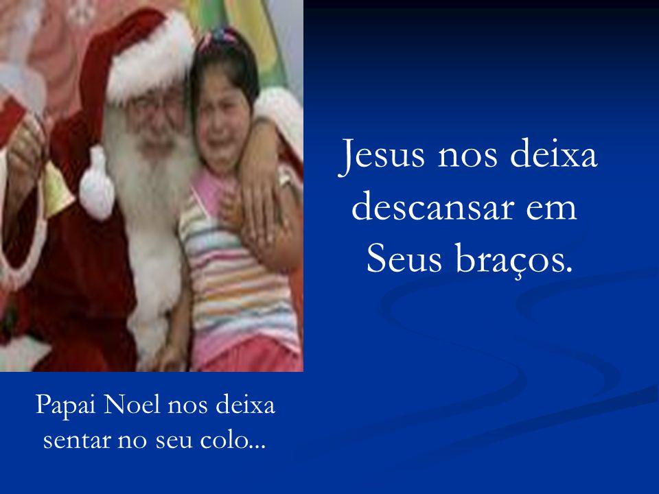 Papai Noel nos deixa sentar no seu colo... Jesus nos deixa descansar em Seus braços.
