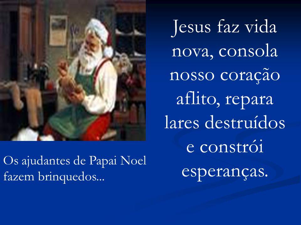 Os ajudantes de Papai Noel fazem brinquedos... Jesus faz vida nova, consola nosso coração aflito, repara lares destruídos e constrói esperanças.