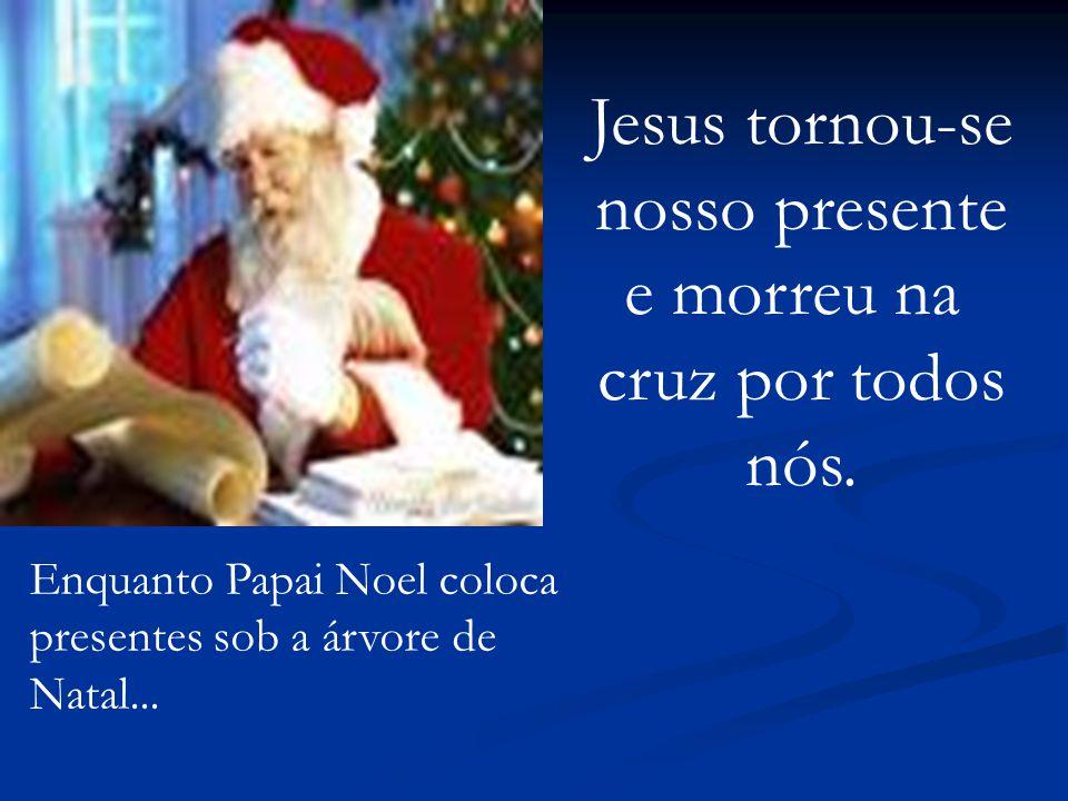 Enquanto Papai Noel coloca presentes sob a árvore de Natal... Jesus tornou-se nosso presente e morreu na cruz por todos nós.