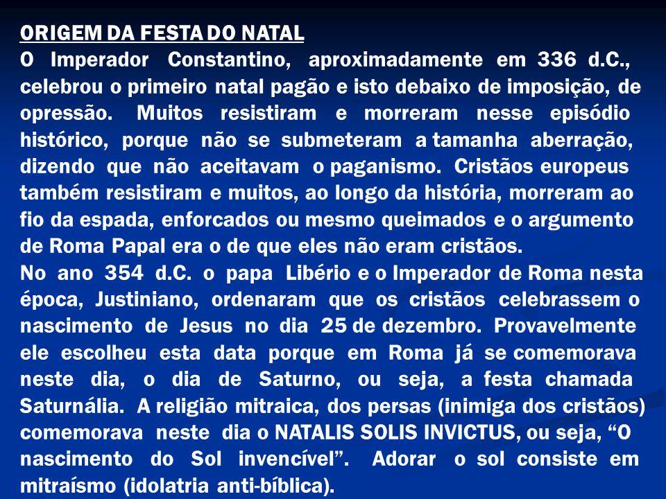 ORIGEM DA FESTA DO NATAL O Imperador Constantino, aproximadamente em 336 d.C., celebrou o primeiro natal pagão e isto debaixo de imposição, de opressã