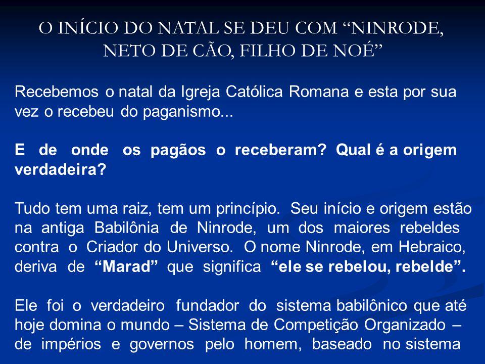 O INÍCIO DO NATAL SE DEU COM NINRODE, NETO DE CÃO, FILHO DE NOÉ Recebemos o natal da Igreja Católica Romana e esta por sua vez o recebeu do paganismo.