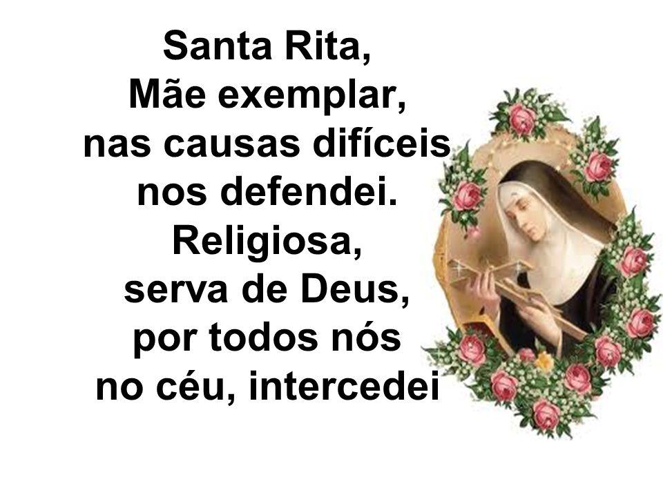 Santa Rita, Mãe exemplar, nas causas difíceis nos defendei. Religiosa, serva de Deus, por todos nós no céu, intercedei