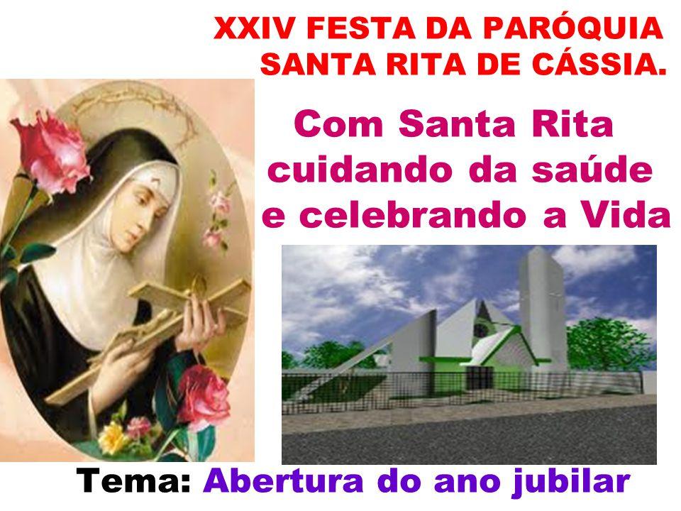 XXIV FESTA DA PARÓQUIA SANTA RITA DE CÁSSIA. Com Santa Rita cuidando da saúde e celebrando a Vida Tema: Abertura do ano jubilar