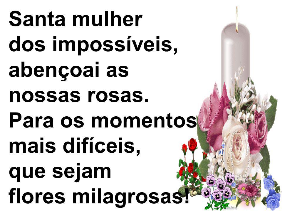 Santa mulher dos impossíveis, abençoai as nossas rosas. Para os momentos mais difíceis, que sejam flores milagrosas!