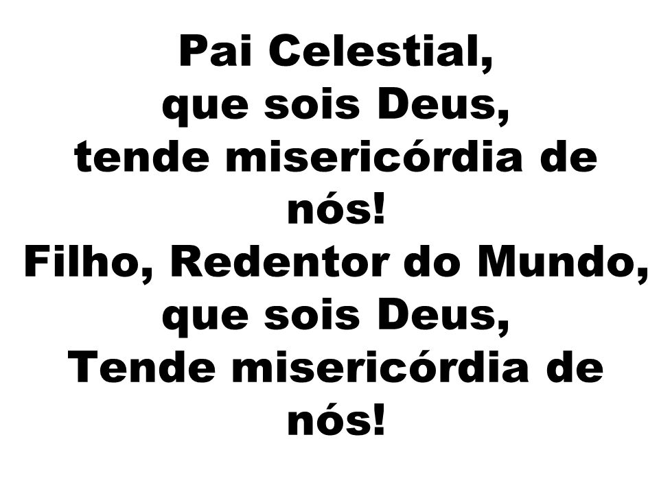 Pai Celestial, que sois Deus, tende misericórdia de nós! Filho, Redentor do Mundo, que sois Deus, Tende misericórdia de nós!