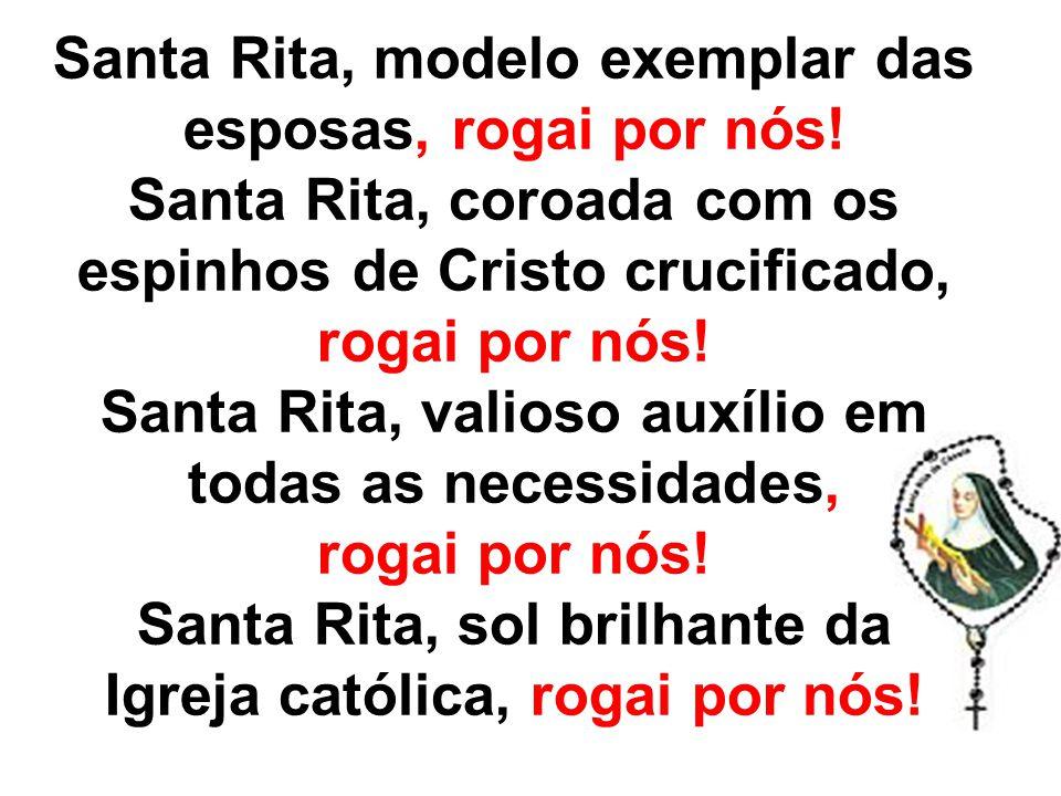Santa Rita, modelo exemplar das esposas, rogai por nós! Santa Rita, coroada com os espinhos de Cristo crucificado, rogai por nós! Santa Rita, valioso