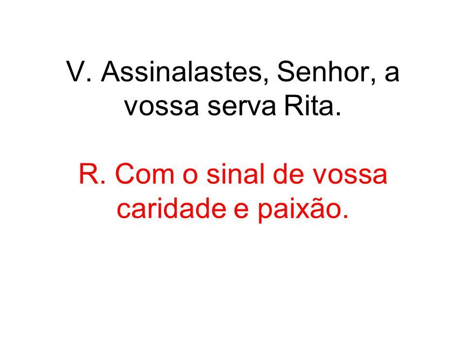 V. Assinalastes, Senhor, a vossa serva Rita. R. Com o sinal de vossa caridade e paixão.