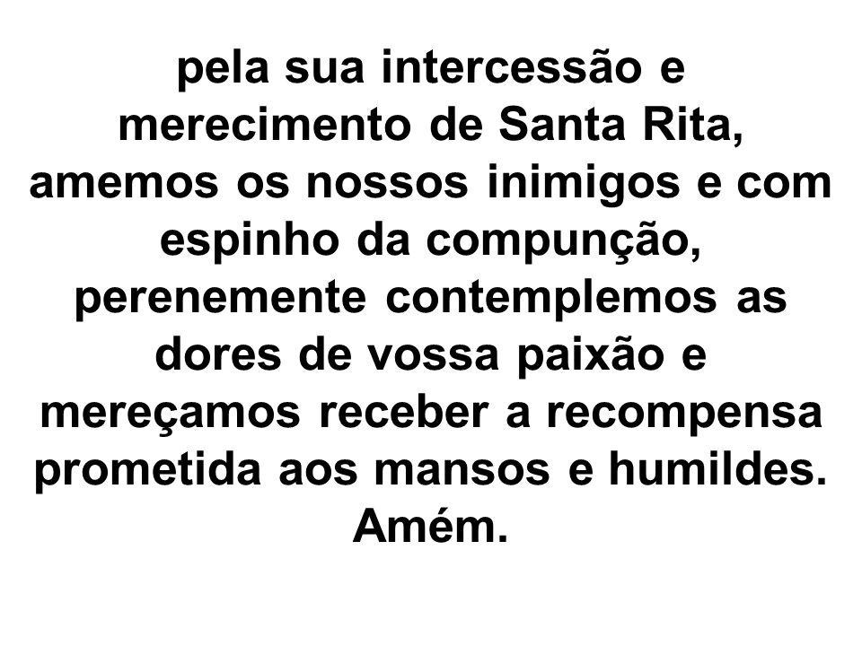 pela sua intercessão e merecimento de Santa Rita, amemos os nossos inimigos e com espinho da compunção, perenemente contemplemos as dores de vossa pai