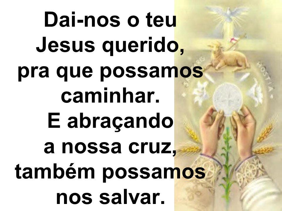 Dai-nos o teu Jesus querido, pra que possamos caminhar. E abraçando a nossa cruz, também possamos nos salvar.