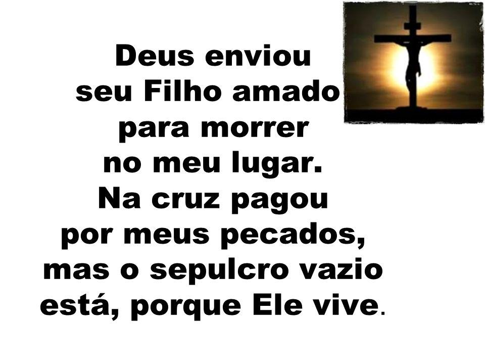 Deus enviou seu Filho amado, para morrer no meu lugar. Na cruz pagou por meus pecados, mas o sepulcro vazio está, porque Ele vive.