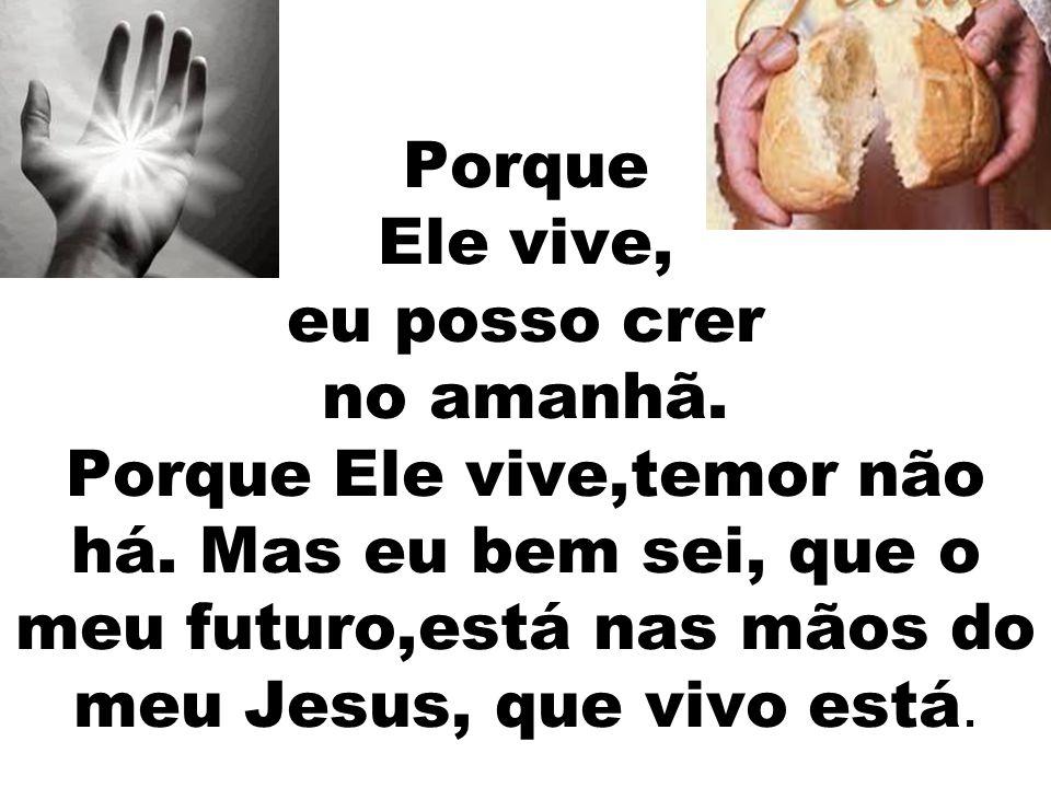 Porque Ele vive, eu posso crer no amanhã. Porque Ele vive,temor não há. Mas eu bem sei, que o meu futuro,está nas mãos do meu Jesus, que vivo está.