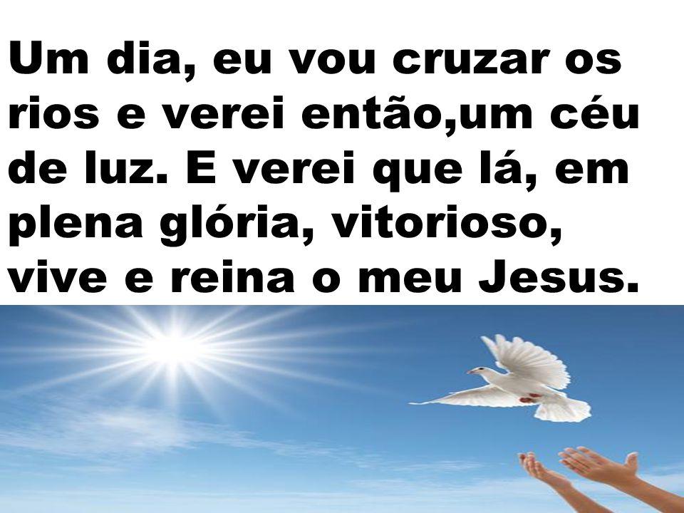 Um dia, eu vou cruzar os rios e verei então,um céu de luz. E verei que lá, em plena glória, vitorioso, vive e reina o meu Jesus.