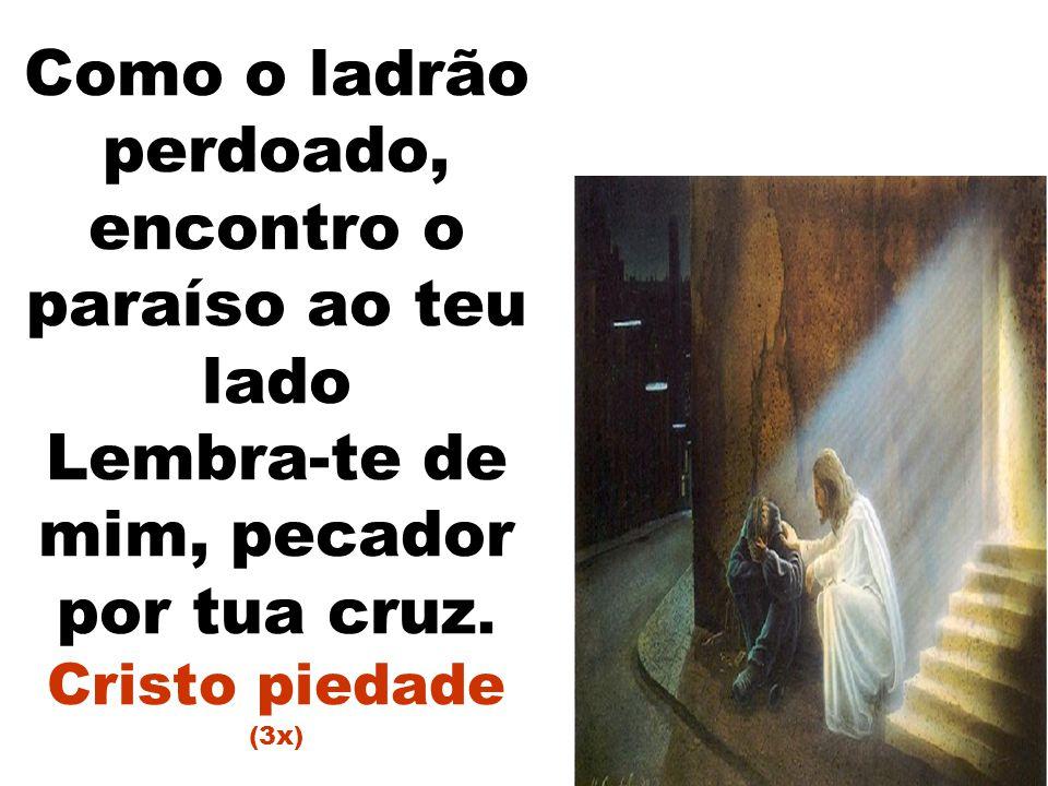 Como o ladrão perdoado, encontro o paraíso ao teu lado Lembra-te de mim, pecador por tua cruz. Cristo piedade (3x)