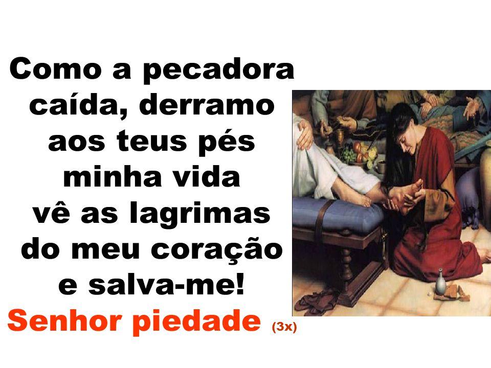 Como a pecadora caída, derramo aos teus pés minha vida vê as lagrimas do meu coração e salva-me! Senhor piedade (3x)