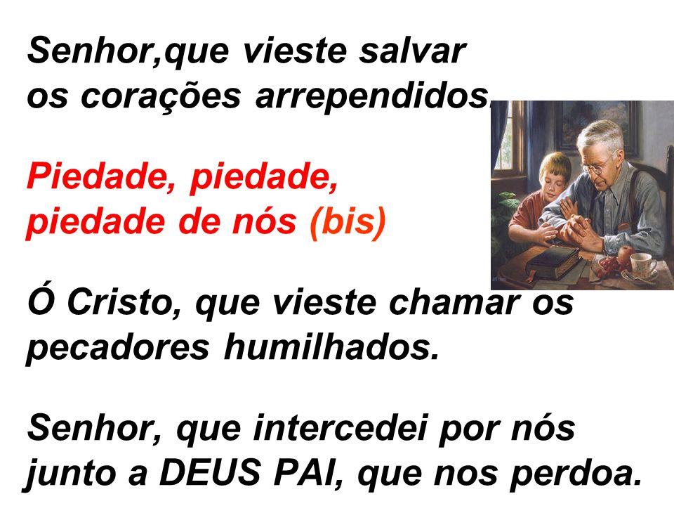 Senhor,que vieste salvar os corações arrependidos. Piedade, piedade, piedade de nós (bis) Ó Cristo, que vieste chamar os pecadores humilhados. Senhor,
