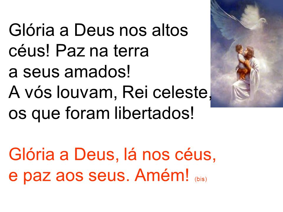 Glória a Deus nos altos céus! Paz na terra a seus amados! A vós louvam, Rei celeste, os que foram libertados! Glória a Deus, lá nos céus, e paz aos se