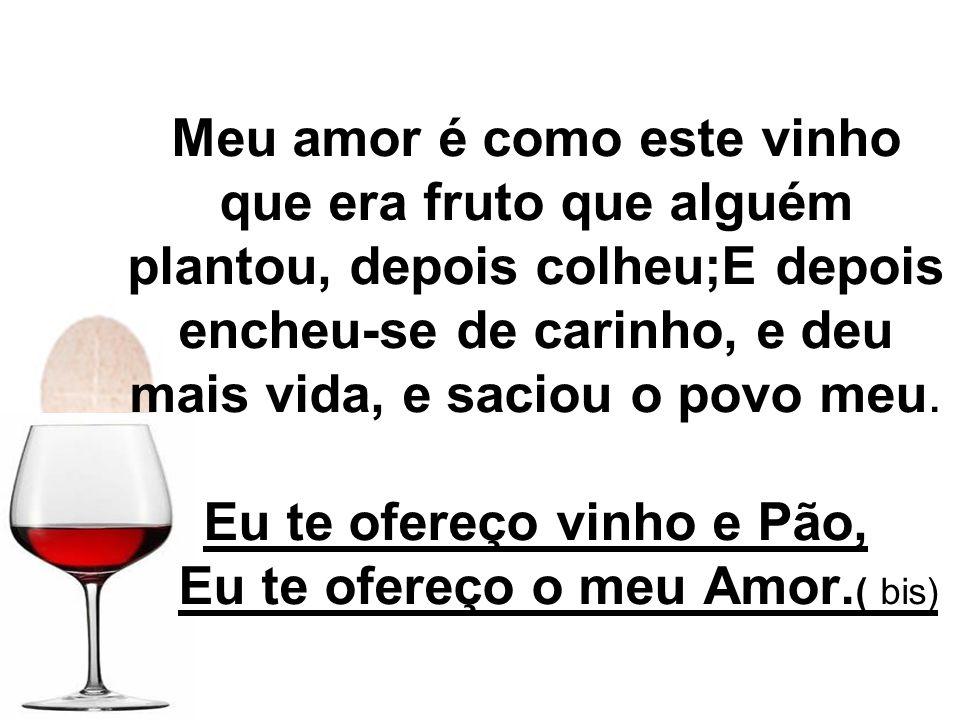 Meu amor é como este vinho que era fruto que alguém plantou, depois colheu;E depois encheu-se de carinho, e deu mais vida, e saciou o povo meu. Eu te