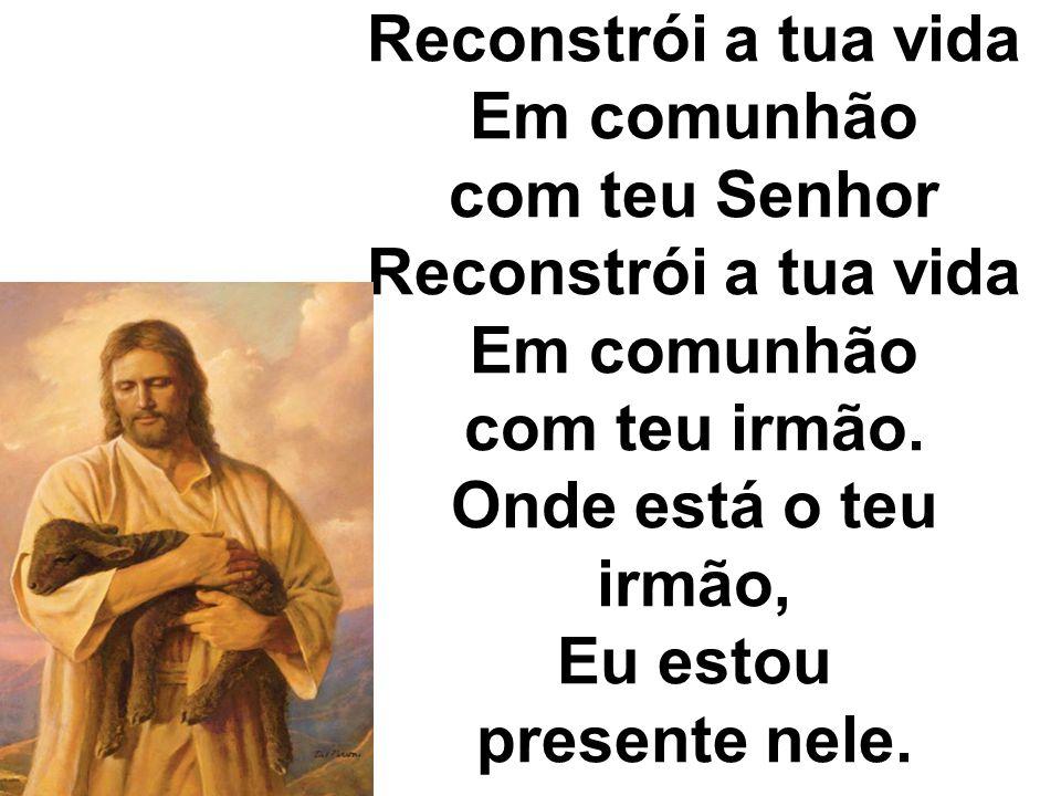 Reconstrói a tua vida Em comunhão com teu Senhor Reconstrói a tua vida Em comunhão com teu irmão. Onde está o teu irmão, Eu estou presente nele.