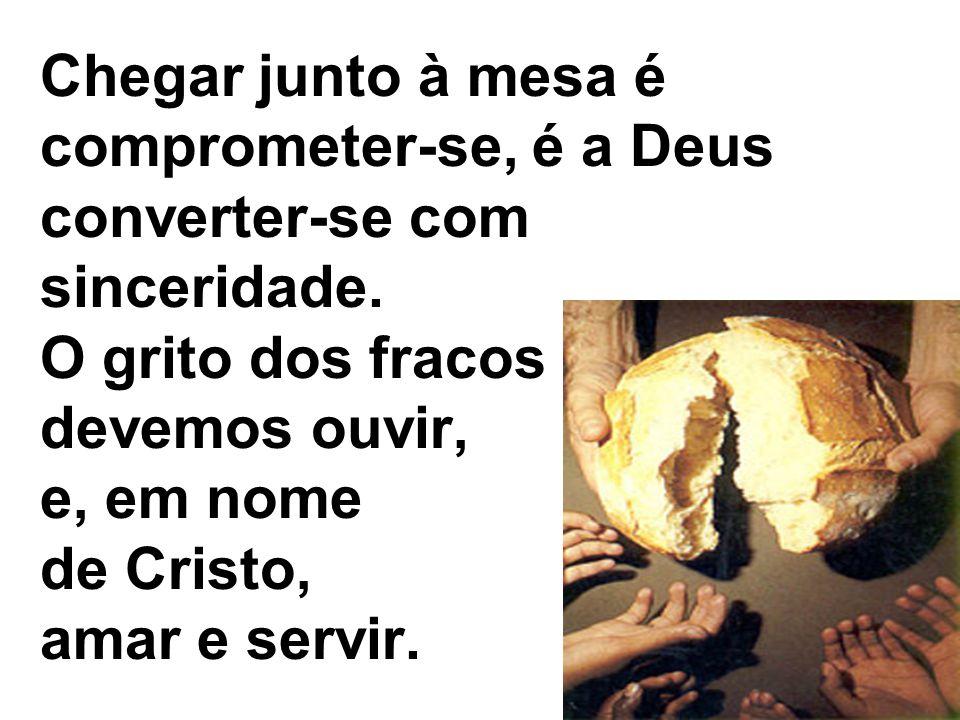 Chegar junto à mesa é comprometer-se, é a Deus converter-se com sinceridade. O grito dos fracos devemos ouvir, e, em nome de Cristo, amar e servir.