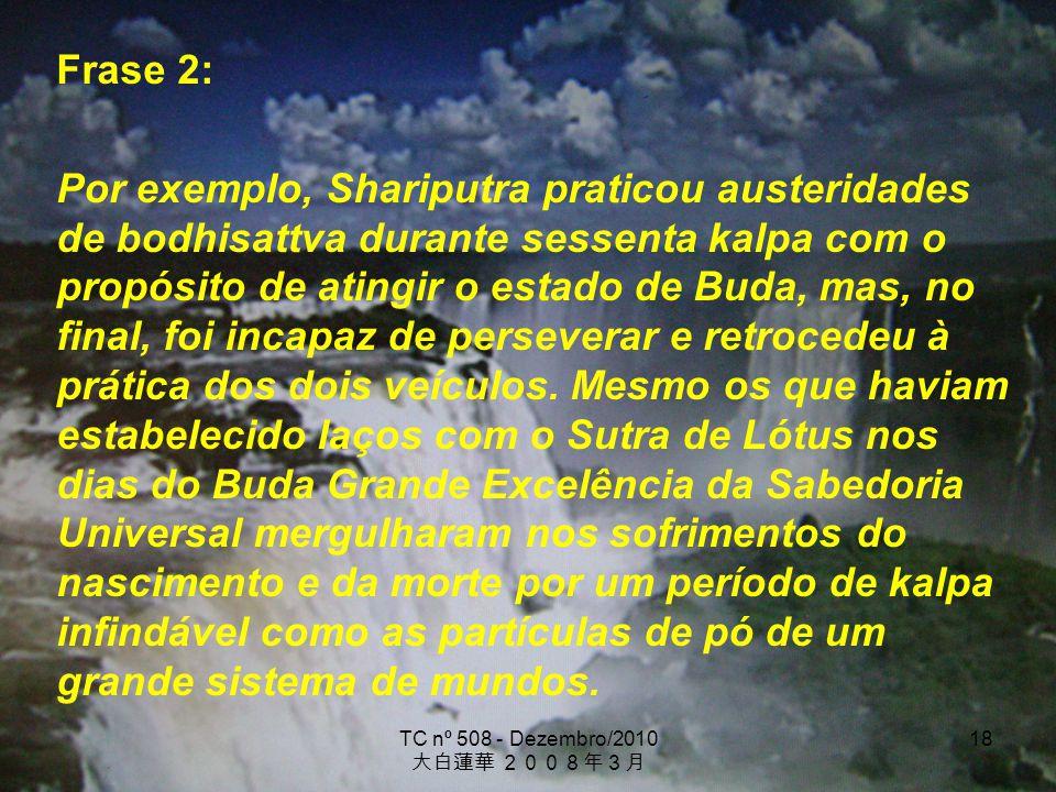 TC nº 508 - Dezembro/2010 18 Frase 2: Por exemplo, Shariputra praticou austeridades de bodhisattva durante sessenta kalpa com o propósito de atingir o