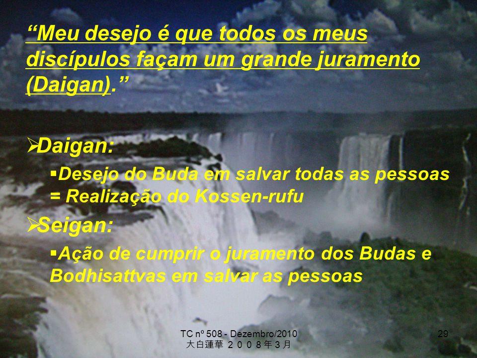 TC nº 508 - Dezembro/2010 29 Meu desejo é que todos os meus discípulos façam um grande juramento (Daigan). Daigan: Desejo do Buda em salvar todas as p
