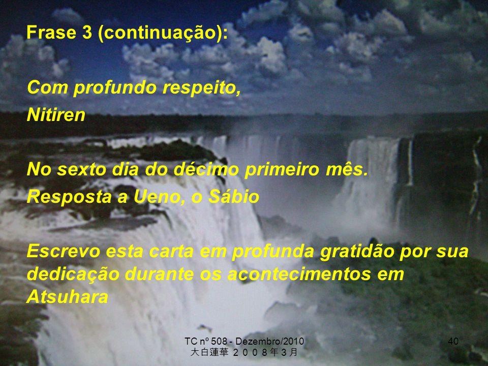 TC nº 508 - Dezembro/2010 40 Frase 3 (continuação): Com profundo respeito, Nitiren No sexto dia do décimo primeiro mês. Resposta a Ueno, o Sábio Escre