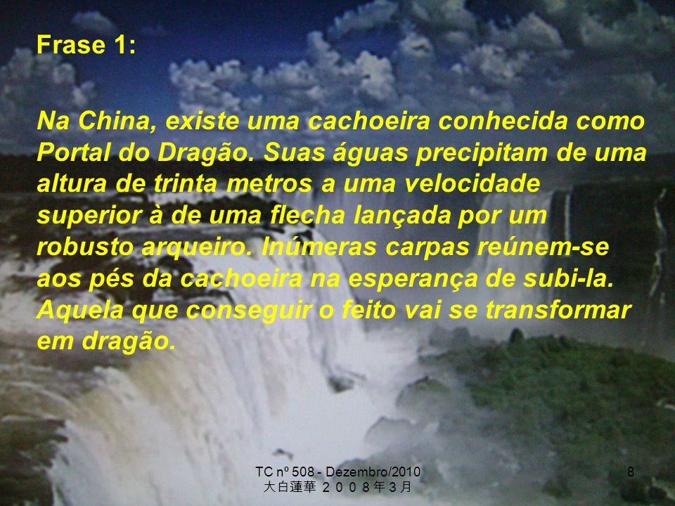 TC nº 508 - Dezembro/2010 8 Frase 1: Na China, existe uma cachoeira conhecida como Portal do Dragão. Suas águas precipitam de uma altura de trinta met