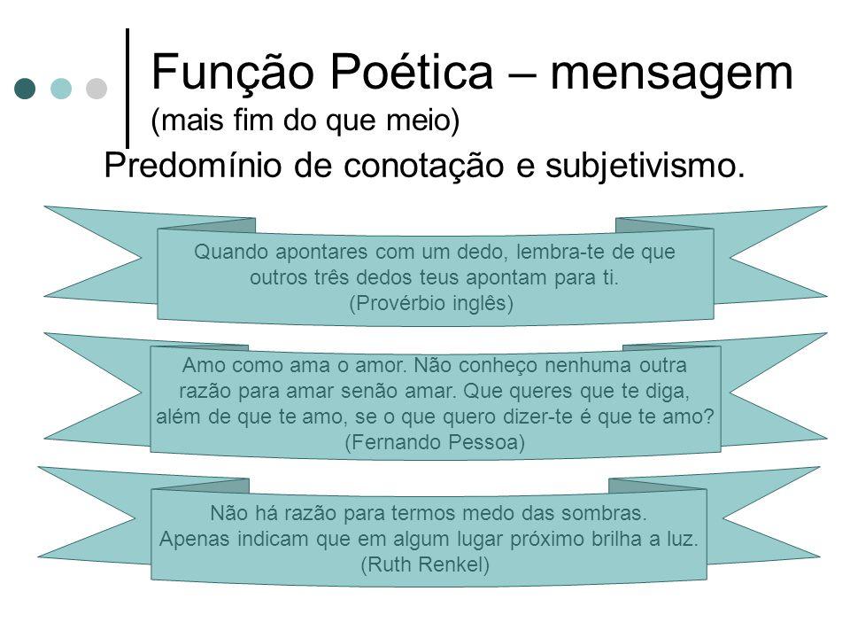 Função Poética – mensagem (mais fim do que meio) Predomínio de conotação e subjetivismo.
