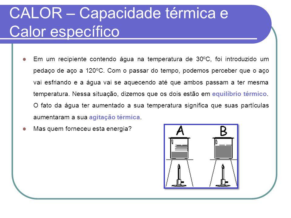 CALOR – Capacidade térmica e Calor específico Em um recipiente contendo água na temperatura de 30ºC, foi introduzido um pedaço de aço a 120ºC. Com o p