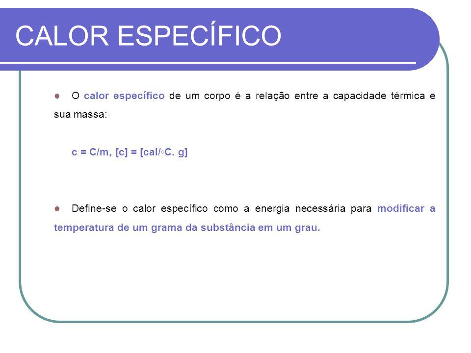 CALOR ESPECÍFICO O calor específico de um corpo é a relação entre a capacidade térmica e sua massa: c = C/m, [c] = [cal/C. g] Define-se o calor especí