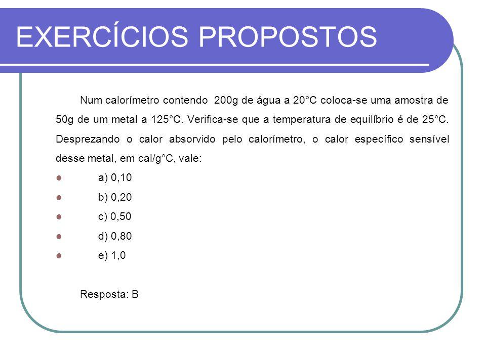 EXERCÍCIOS PROPOSTOS Num calorímetro contendo 200g de água a 20°C coloca-se uma amostra de 50g de um metal a 125°C. Verifica-se que a temperatura de e