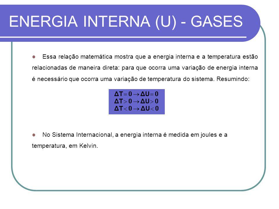 ENERGIA INTERNA (U) - GASES Essa relação matemática mostra que a energia interna e a temperatura estão relacionadas de maneira direta: para que ocorra