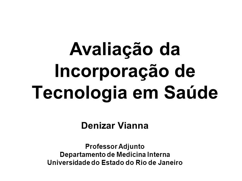 Avaliação da Incorporação de Tecnologia em Saúde Denizar Vianna Professor Adjunto Departamento de Medicina Interna Universidade do Estado do Rio de Ja