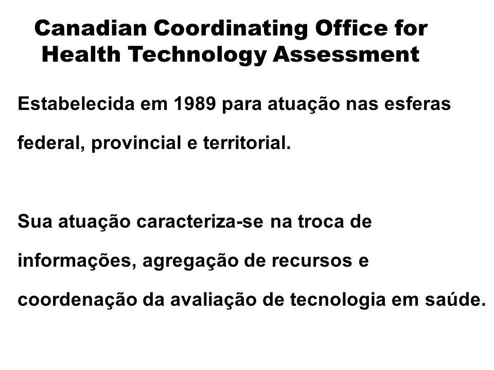 Canadian Coordinating Office for Health Technology Assessment Estabelecida em 1989 para atuação nas esferas federal, provincial e territorial.