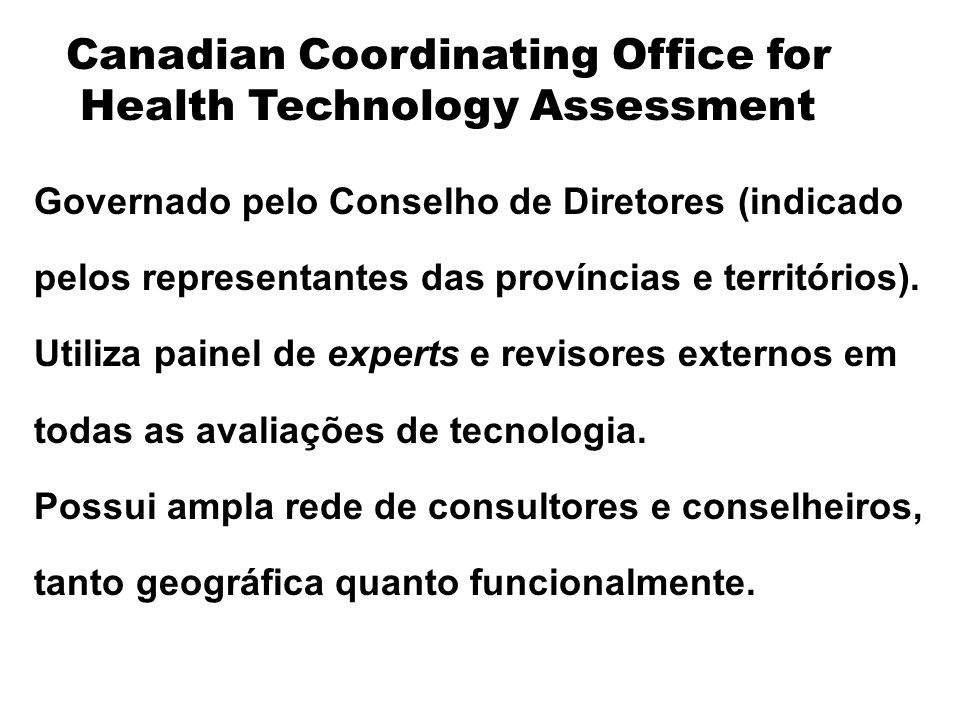 Canadian Coordinating Office for Health Technology Assessment Governado pelo Conselho de Diretores (indicado pelos representantes das províncias e ter