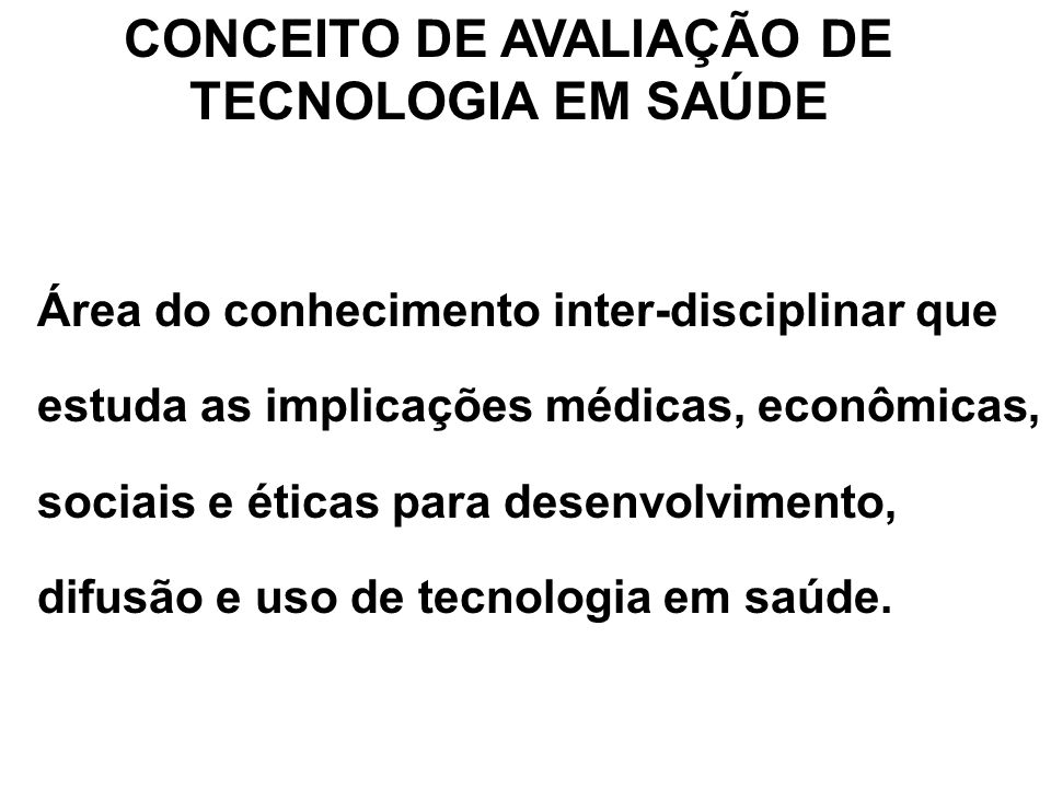 CONCEITO DE AVALIAÇÃO DE TECNOLOGIA EM SAÚDE Área do conhecimento inter-disciplinar que estuda as implicações médicas, econômicas, sociais e éticas pa