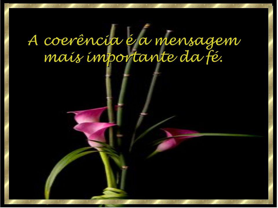 A coerência é a mensagem mais importante da fé. A coerência é a mensagem mais importante da fé.