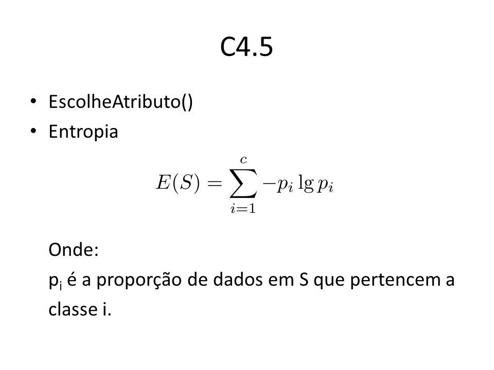 C4.5 EscolheAtributo() Entropia Onde: p i é a proporção de dados em S que pertencem a classe i.