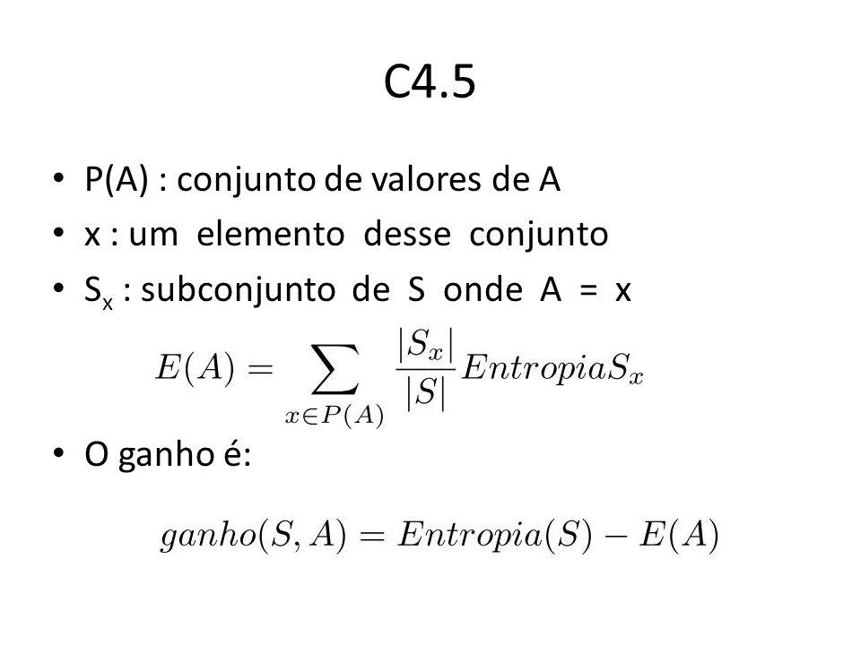 C4.5 P(A) : conjunto de valores de A x : um elemento desse conjunto S x : subconjunto de S onde A = x O ganho é:
