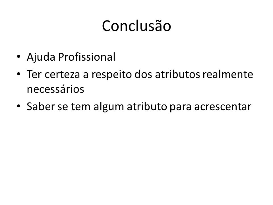 Conclusão Ajuda Profissional Ter certeza a respeito dos atributos realmente necessários Saber se tem algum atributo para acrescentar