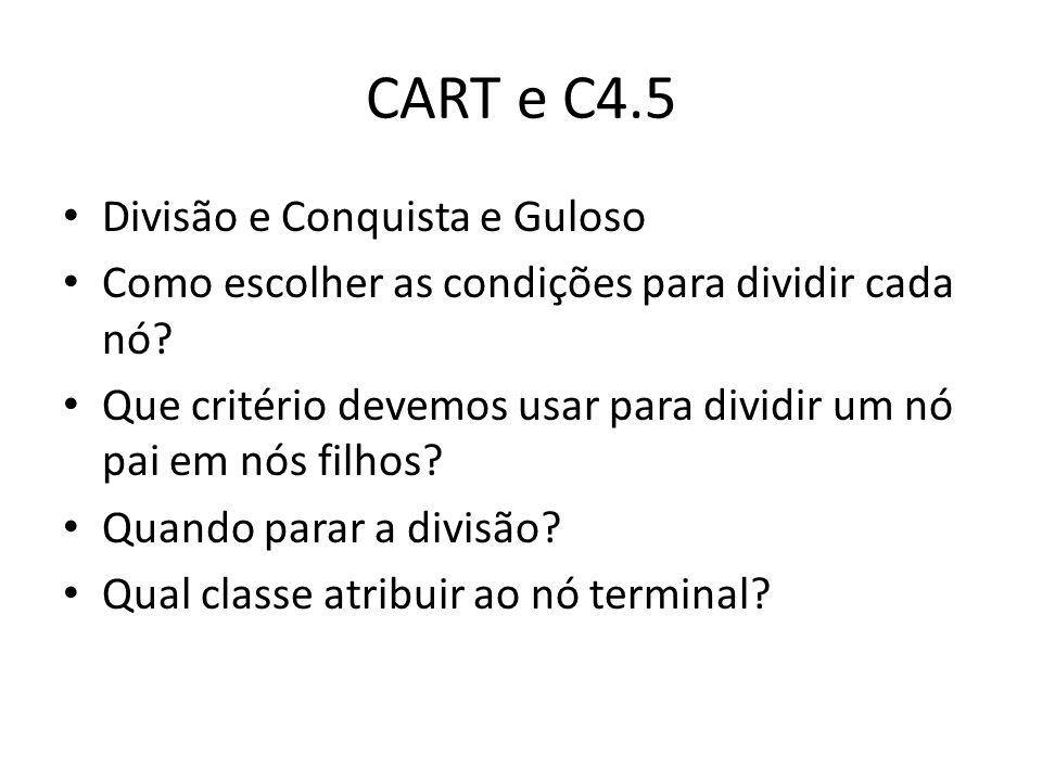 CART e C4.5 Divisão e Conquista e Guloso Como escolher as condições para dividir cada nó? Que critério devemos usar para dividir um nó pai em nós filh