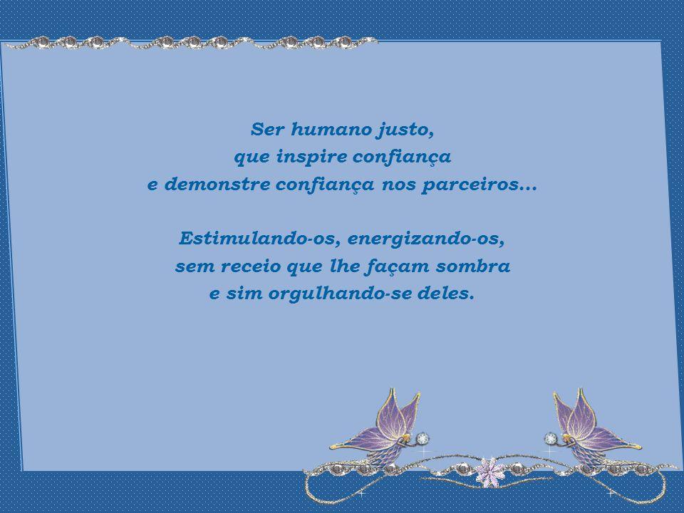 Ser humano justo, que inspire confiança e demonstre confiança nos parceiros...