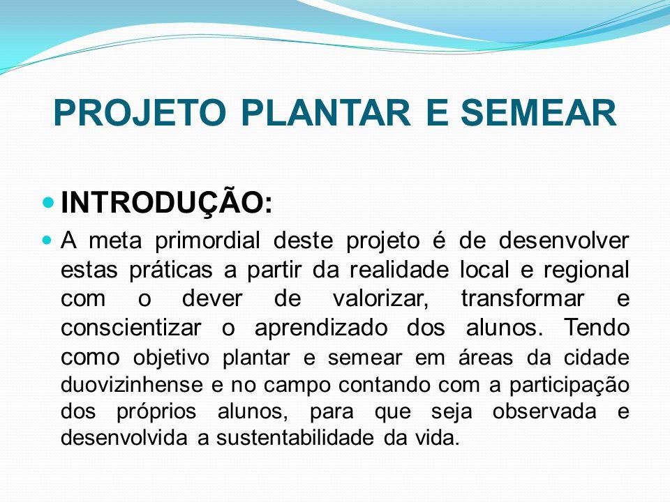 PROJETO PLANTAR E SEMEAR INTRODUÇÃO: A meta primordial deste projeto é de desenvolver estas práticas a partir da realidade local e regional com o deve